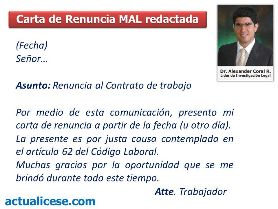 (Fecha) Señor… Asunto: Renuncia al Contrato de trabajo Por medio de esta comunicación, presento mi carta de renuncia a partir de la fecha (u otro día)