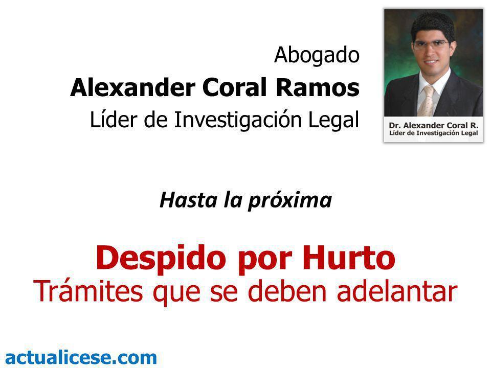 actualicese.com Hasta la próxima Despido por Hurto Trámites que se deben adelantar Abogado Alexander Coral Ramos Líder de Investigación Legal