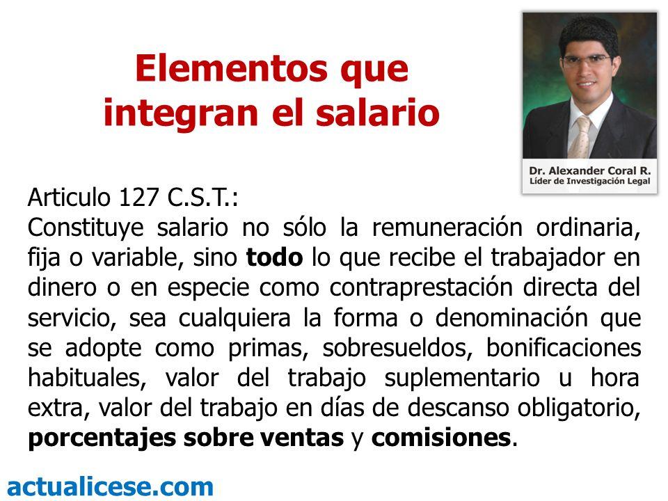 actualicese.com Elementos que integran el salario Articulo 127 C.S.T.: Constituye salario no sólo la remuneración ordinaria, fija o variable, sino tod