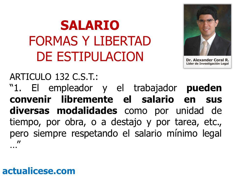 actualicese.com SALARIO FORMAS Y LIBERTAD DE ESTIPULACION ARTICULO 132 C.S.T.: 1. El empleador y el trabajador pueden convenir libremente el salario e