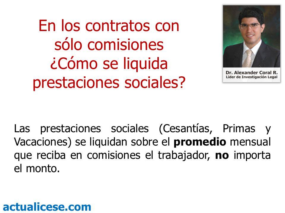 actualicese.com En los contratos con sólo comisiones ¿Cómo se liquida prestaciones sociales? Las prestaciones sociales (Cesantías, Primas y Vacaciones