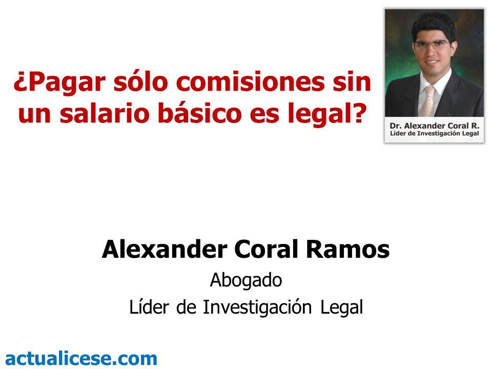 actualicese.com ¿Pagar sólo comisiones sin un salario básico es legal? Alexander Coral Ramos Abogado Líder de Investigación Legal