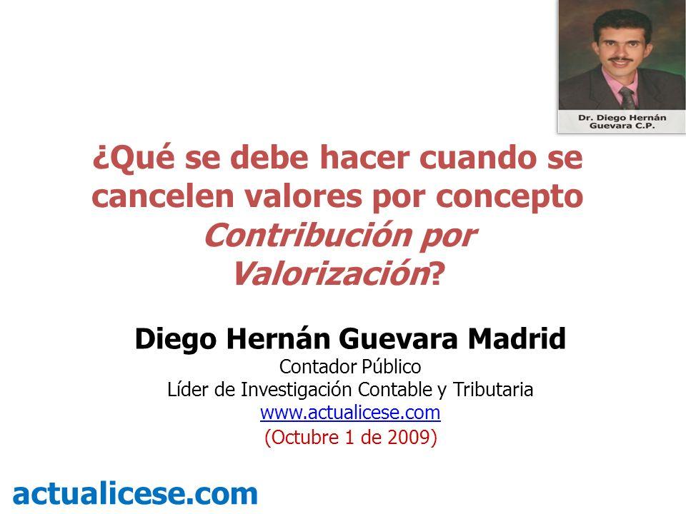 ¿Qué se debe hacer cuando se cancelen valores por concepto Contribución por Valorización? actualicese.com Diego Hernán Guevara Madrid Contador Público