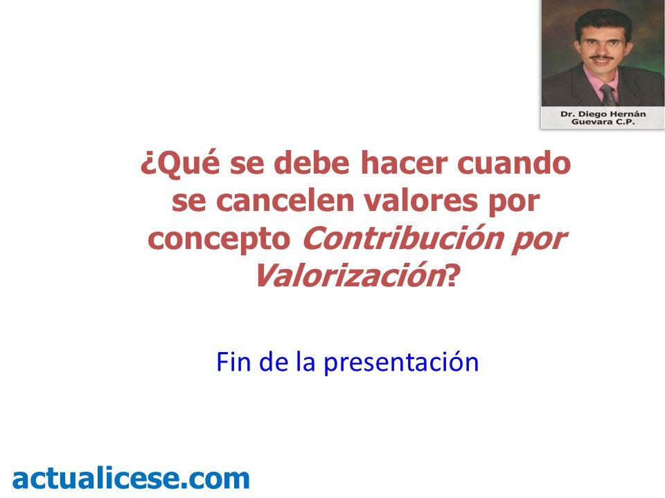 ¿Qué se debe hacer cuando se cancelen valores por concepto Contribución por Valorización? actualicese.com Fin de la presentación
