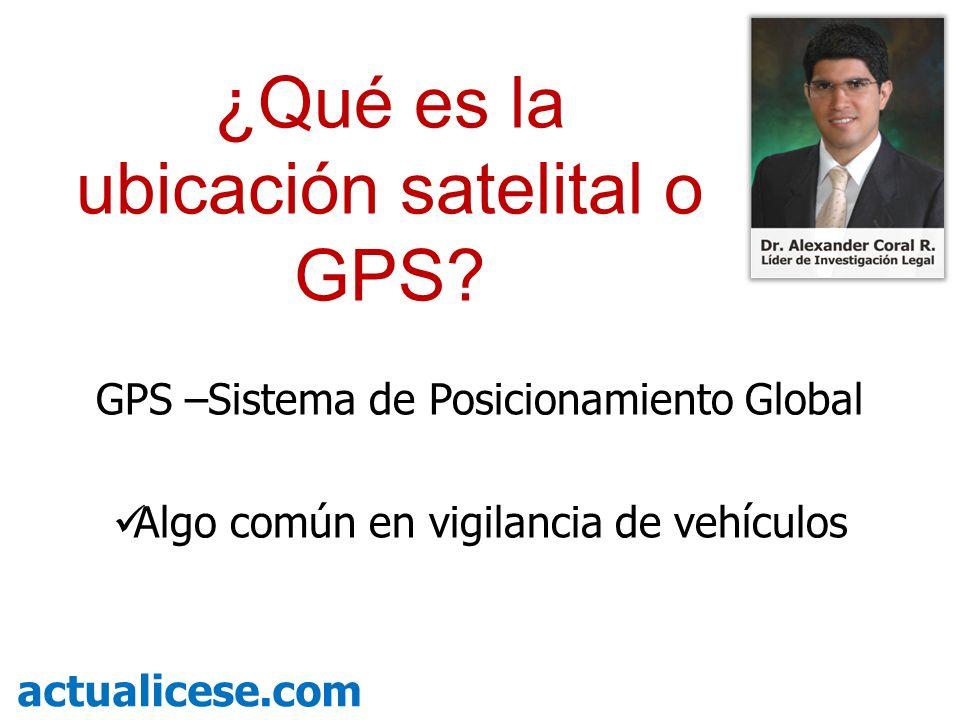 GPS –Sistema de Posicionamiento Global Algo común en vigilancia de vehículos actualicese.com ¿Qué es la ubicación satelital o GPS?