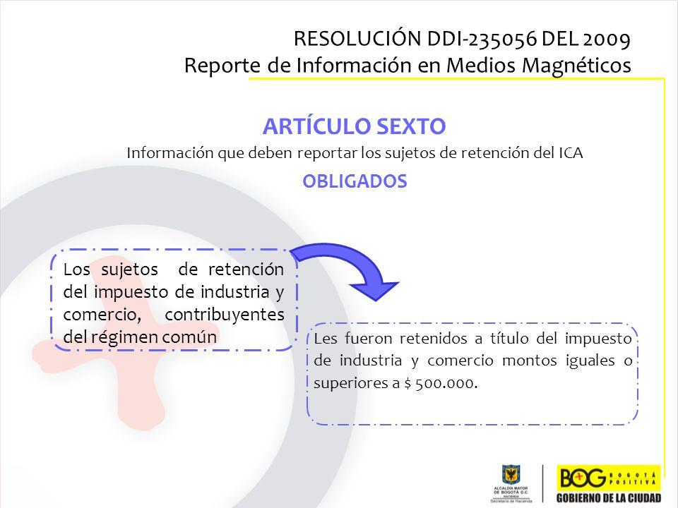 ARTÍCULO SEXTO Información que deben reportar los sujetos de retención del ICA OBLIGADOS Los sujetos de retención del impuesto de industria y comercio