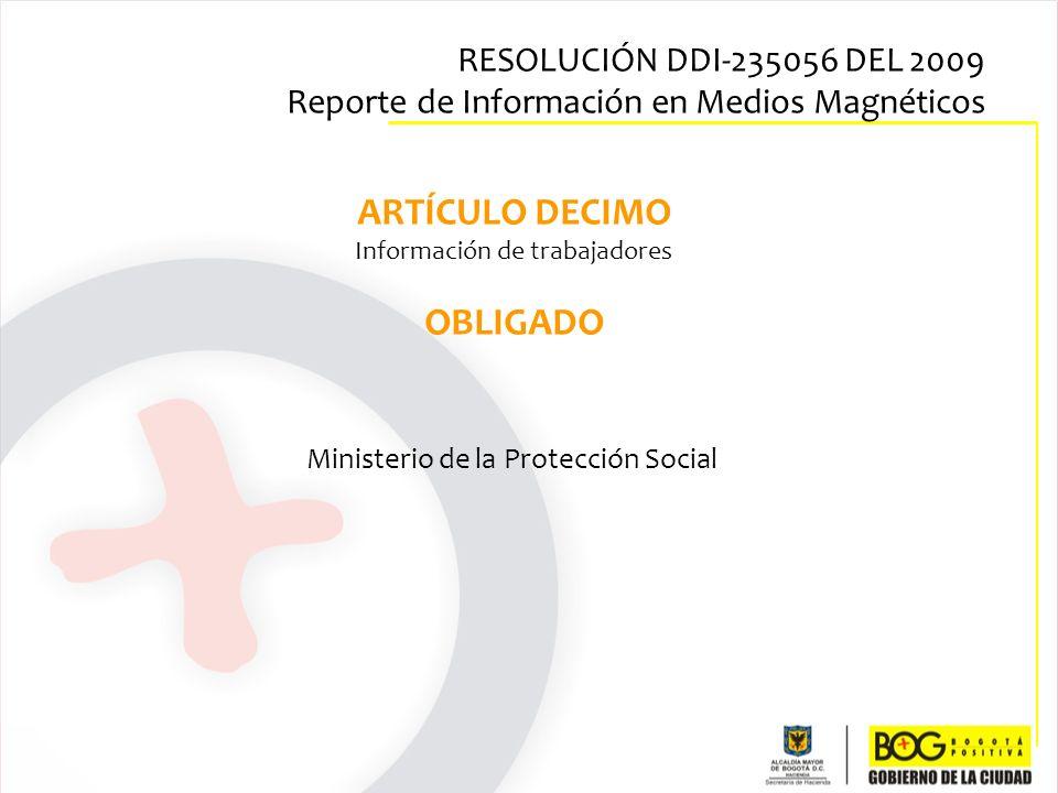 ARTÍCULO DECIMO Información de trabajadores OBLIGADO Ministerio de la Protección Social RESOLUCIÓN DDI-235056 DEL 2009 Reporte de Información en Medio