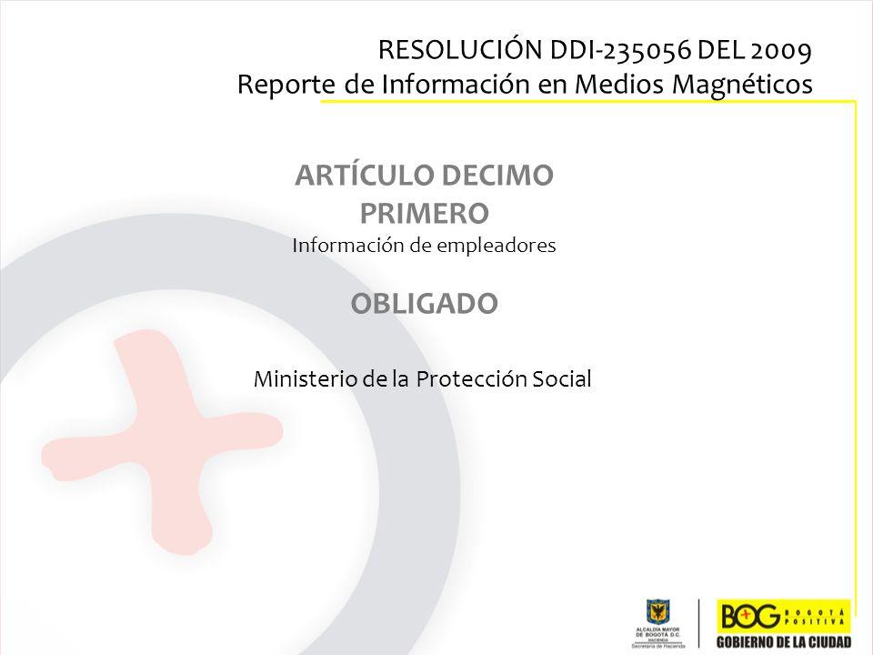 ARTÍCULO DECIMO PRIMERO Información de empleadores OBLIGADO Ministerio de la Protección Social RESOLUCIÓN DDI-235056 DEL 2009 Reporte de Información e
