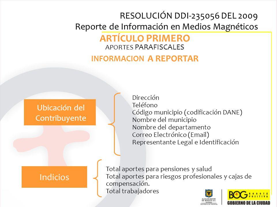 RESOLUCIÓN DDI-235056 DEL 2009 Reporte de Información en Medios Magnéticos ARTÍCULO PRIMERO APORTES PARAFISCALES INFORMACION A REPORTAR Ubicación del