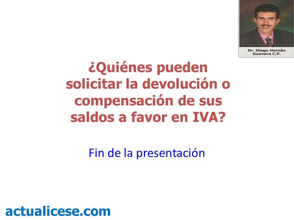 ¿Quiénes pueden solicitar la devolución o compensación de sus saldos a favor en IVA? actualicese.com Fin de la presentación