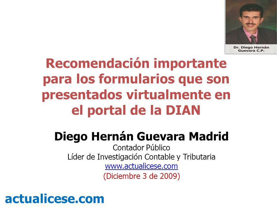 Recomendación importante para los formularios que son presentados virtualmente en el portal de la DIAN actualicese.com Diego Hernán Guevara Madrid Con