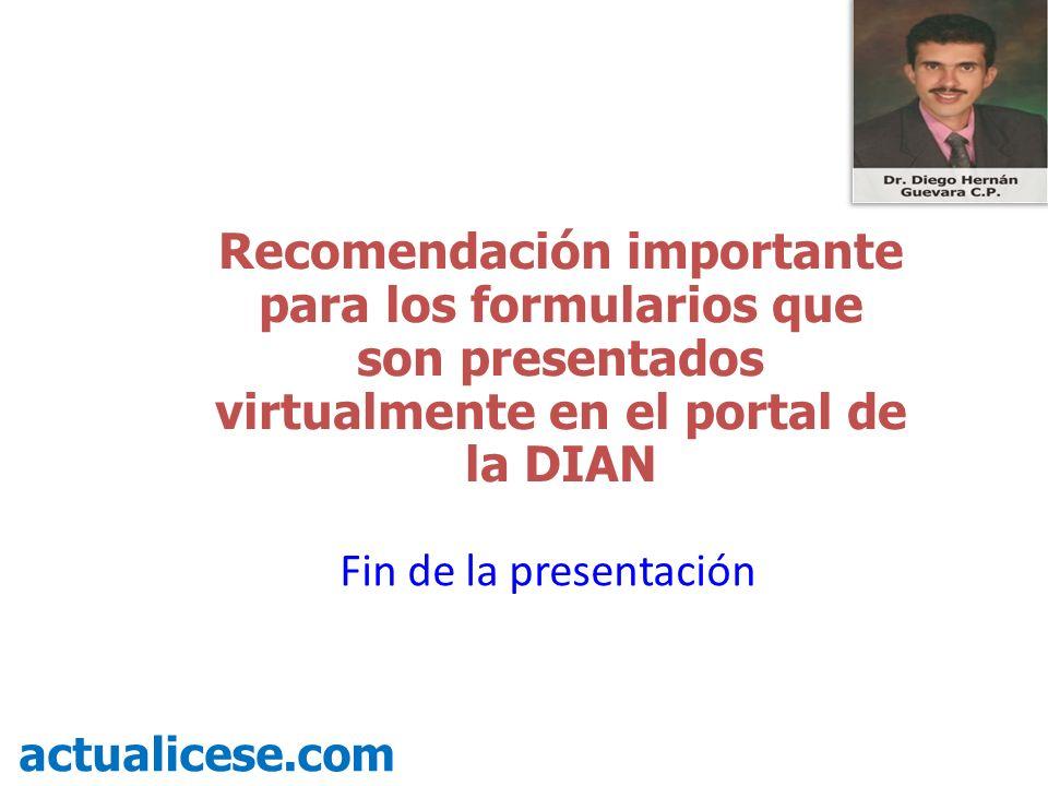 Recomendación importante para los formularios que son presentados virtualmente en el portal de la DIAN actualicese.com Fin de la presentación