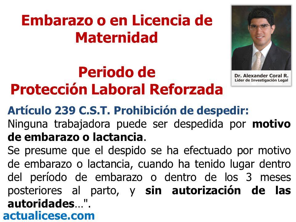 actualicese.com Embarazo o en Licencia de Maternidad Periodo de Protección Laboral Reforzada Artículo 239 C.S.T. Prohibición de despedir: Ninguna trab