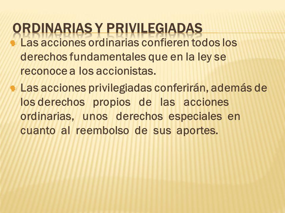 Las acciones ordinarias confieren todos los derechos fundamentales que en la ley se reconoce a los accionistas. Las acciones privilegiadas conferirán,