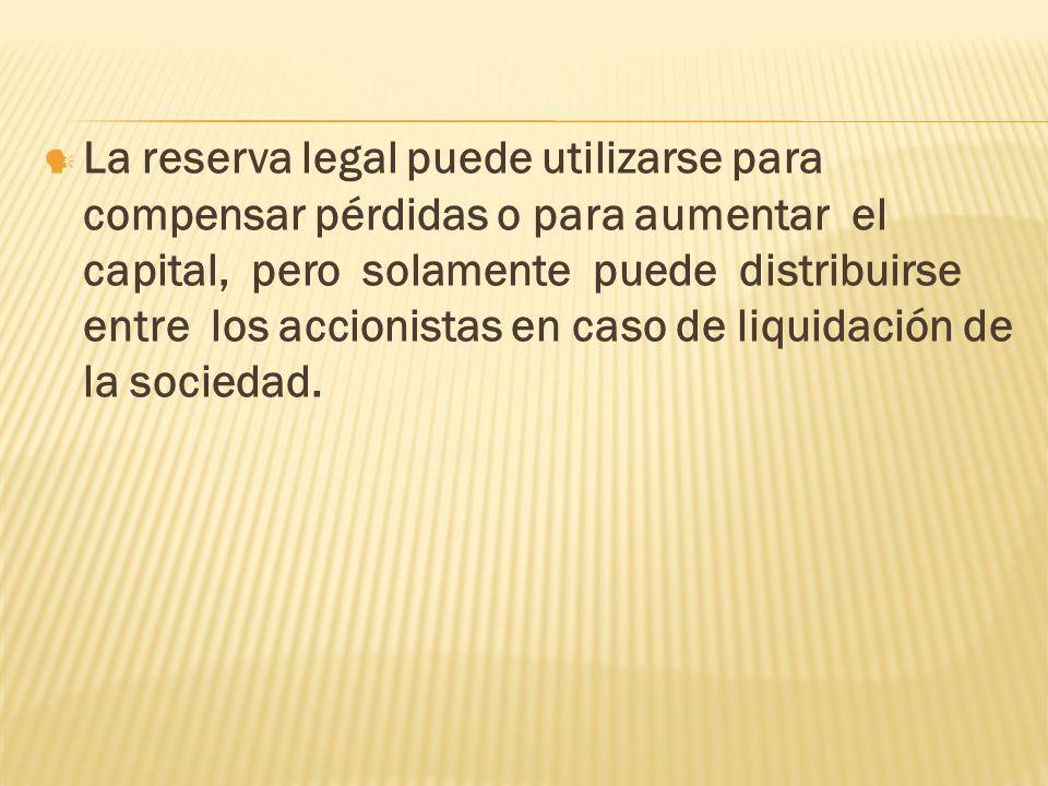 La reserva legal puede utilizarse para compensar pérdidas o para aumentar el capital, pero solamente puede distribuirse entre los accionistas en caso