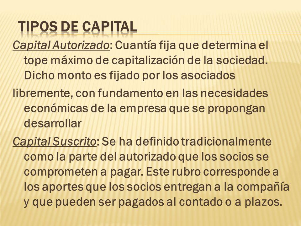 Capital Autorizado: Cuantía fija que determina el tope máximo de capitalización de la sociedad. Dicho monto es fijado por los asociados libremente, co