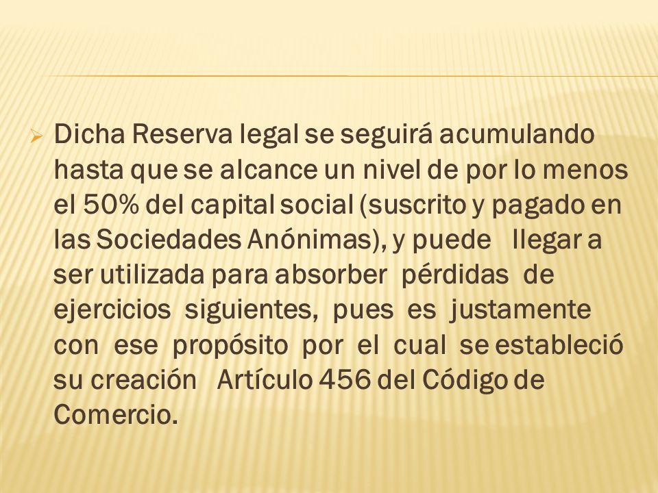 Dicha Reserva legal se seguirá acumulando hasta que se alcance un nivel de por lo menos el 50% del capital social (suscrito y pagado en las Sociedades