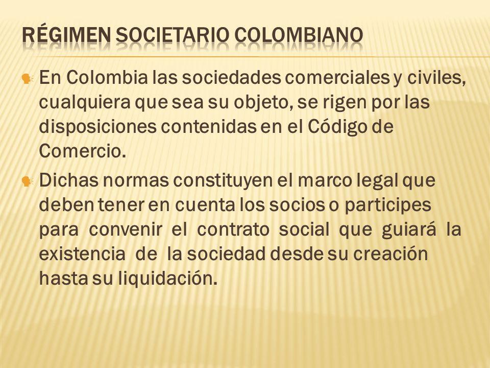 En Colombia las sociedades comerciales y civiles, cualquiera que sea su objeto, se rigen por las disposiciones contenidas en el Código de Comercio. Di