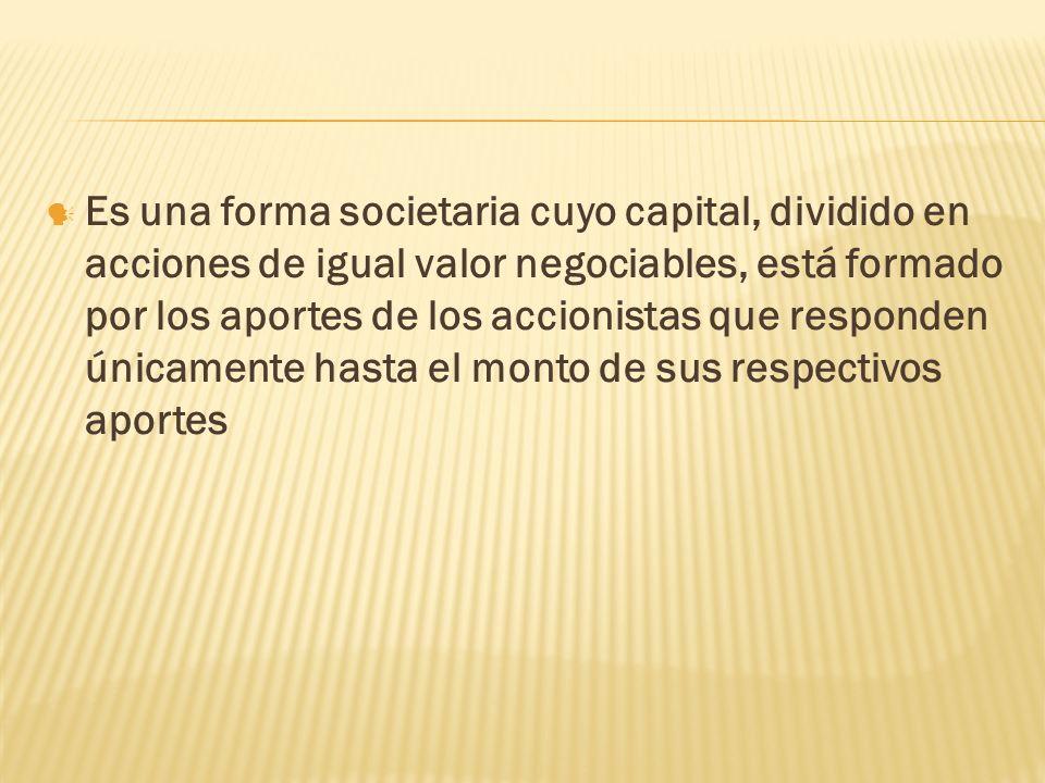 Es una forma societaria cuyo capital, dividido en acciones de igual valor negociables, está formado por los aportes de los accionistas que responden ú
