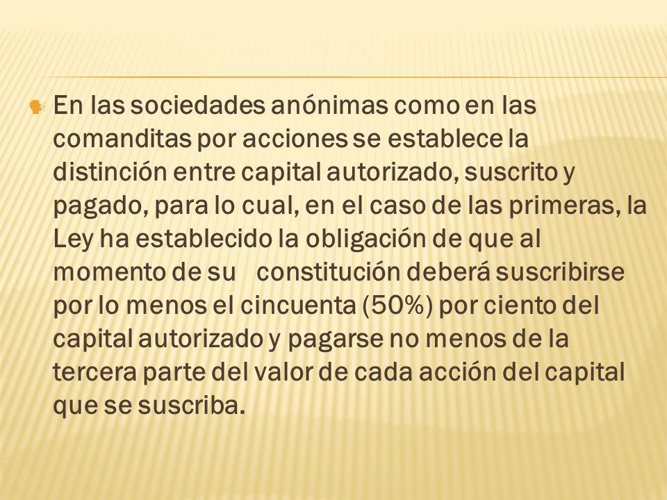 En las sociedades anónimas como en las comanditas por acciones se establece la distinción entre capital autorizado, suscrito y pagado, para lo cual, e