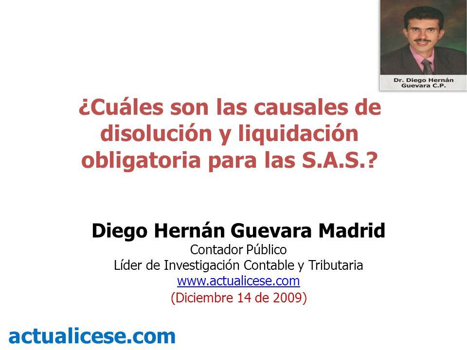 ¿Cuáles son las causales de disolución y liquidación obligatoria para las S.A.S.? actualicese.com Diego Hernán Guevara Madrid Contador Público Líder d
