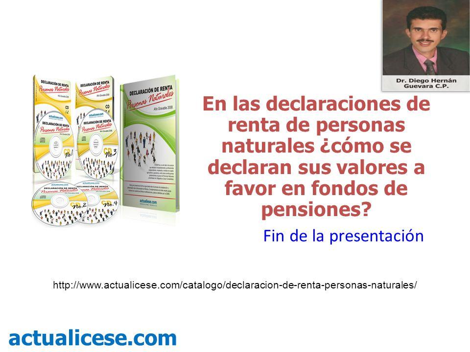 En las declaraciones de renta de personas naturales ¿cómo se declaran sus valores a favor en fondos de pensiones? actualicese.com Fin de la presentaci