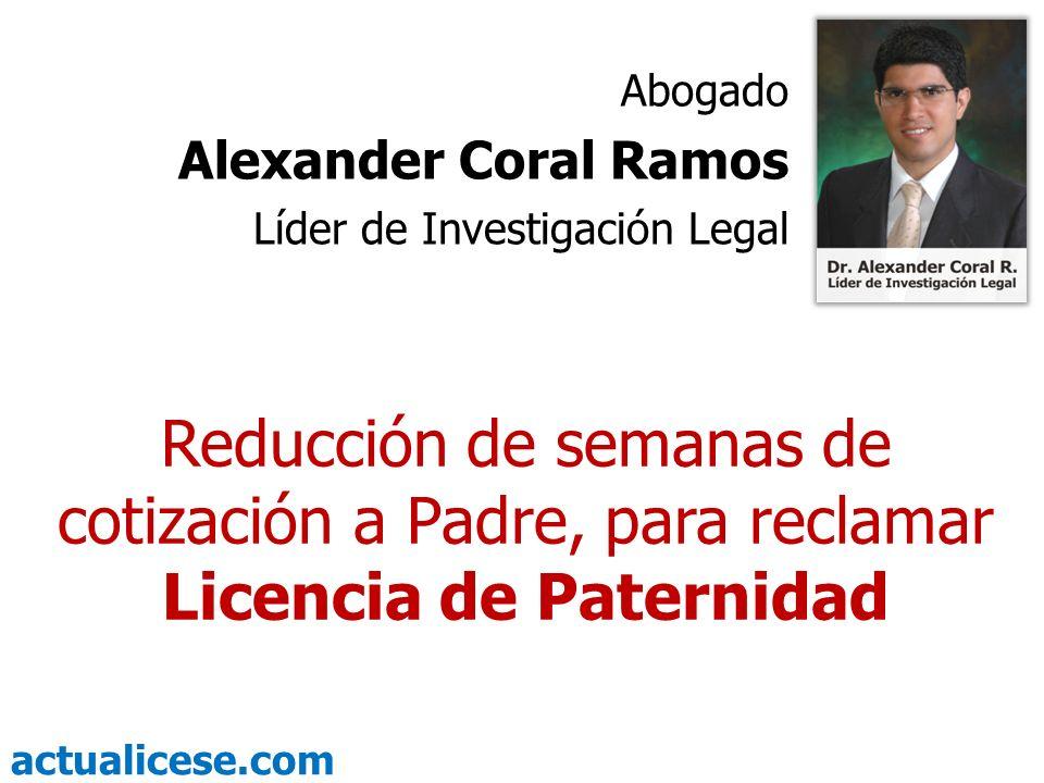 actualicese.com Reducción de semanas de cotización a Padre, para reclamar Licencia de Paternidad Abogado Alexander Coral Ramos Líder de Investigación
