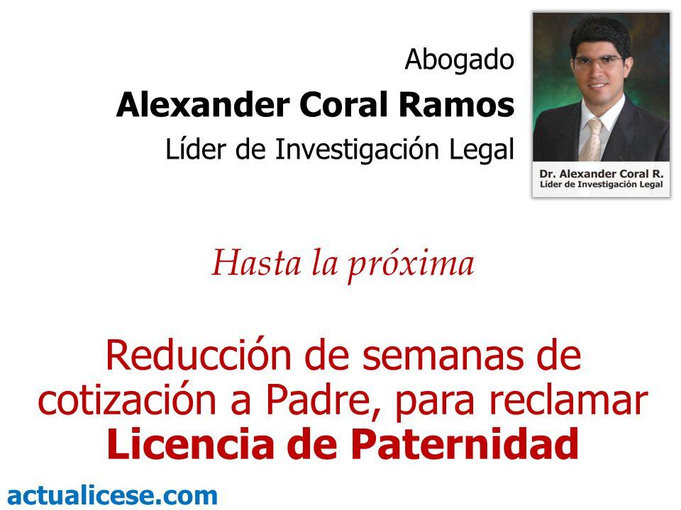 actualicese.com Hasta la próxima Reducción de semanas de cotización a Padre, para reclamar Licencia de Paternidad Abogado Alexander Coral Ramos Líder