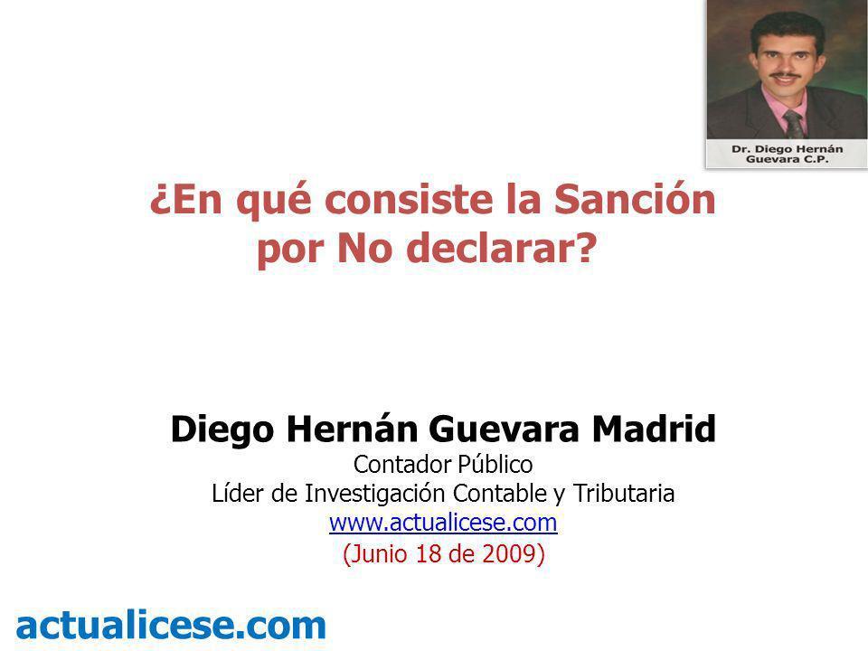 ¿En qué consiste la Sanción por No declarar? actualicese.com Diego Hernán Guevara Madrid Contador Público Líder de Investigación Contable y Tributaria