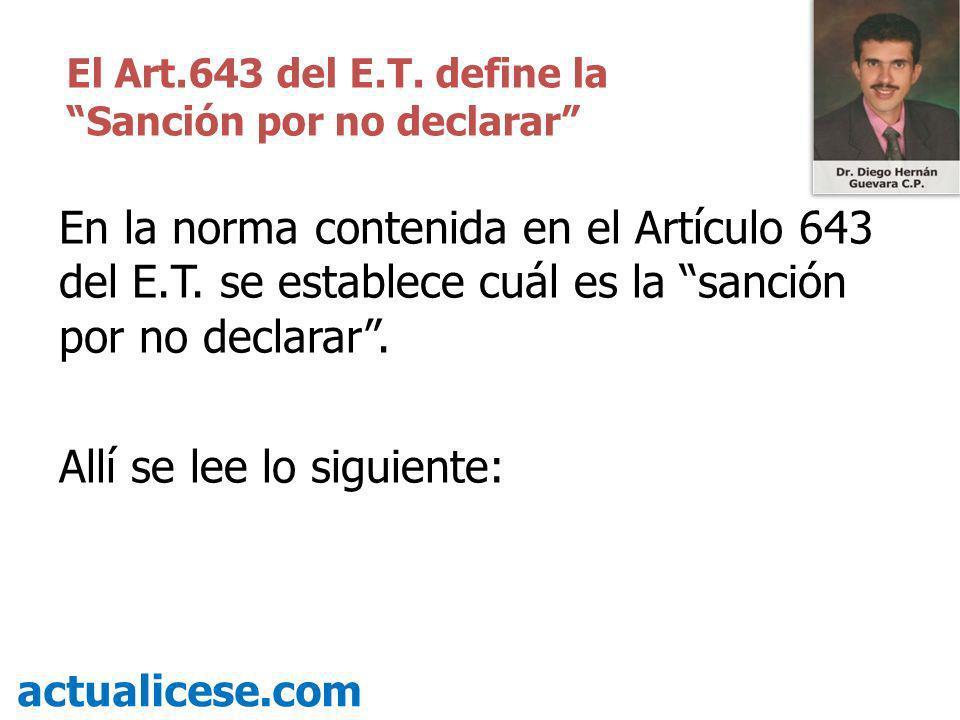 En la norma contenida en el Artículo 643 del E.T. se establece cuál es la sanción por no declarar. Allí se lee lo siguiente: actualicese.com El Art.64