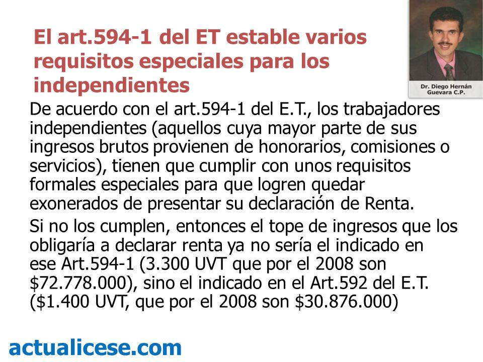 De acuerdo con el art.594-1 del E.T., los trabajadores independientes (aquellos cuya mayor parte de sus ingresos brutos provienen de honorarios, comisiones o servicios), tienen que cumplir con unos requisitos formales especiales para que logren quedar exonerados de presentar su declaración de Renta.