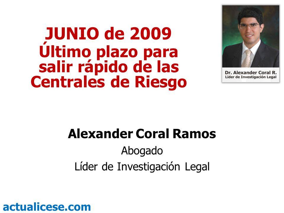 actualicese.com JUNIO de 2009 Último plazo para salir rápido de las Centrales de Riesgo Alexander Coral Ramos Abogado Líder de Investigación Legal