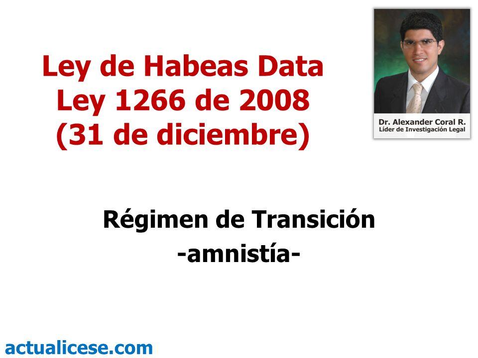 actualicese.com Ley de Habeas Data Ley 1266 de 2008 (31 de diciembre) Régimen de Transición -amnistía-