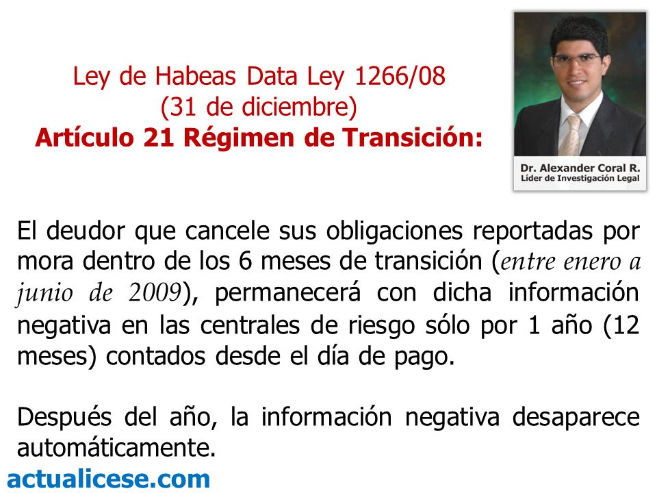 actualicese.com Ley de Habeas Data Ley 1266/08 (31 de diciembre) Artículo 21 Régimen de Transición: El deudor que cancele sus obligaciones reportadas por mora dentro de los 6 meses de transición ( entre enero a junio de 2009 ), permanecerá con dicha información negativa en las centrales de riesgo sólo por 1 año (12 meses) contados desde el día de pago.
