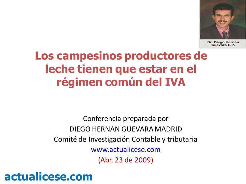 Los campesinos productores de leche tienen que estar en el régimen común del IVA actualicese.com Conferencia preparada por DIEGO HERNAN GUEVARA MADRID Comité de Investigación Contable y tributaria www.actualicese.com (Abr.