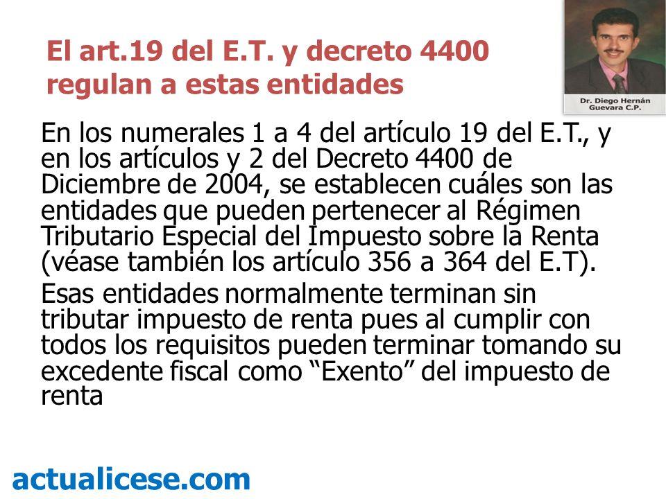 En los numerales 1 a 4 del artículo 19 del E.T., y en los artículos y 2 del Decreto 4400 de Diciembre de 2004, se establecen cuáles son las entidades que pueden pertenecer al Régimen Tributario Especial del Impuesto sobre la Renta (véase también los artículo 356 a 364 del E.T).