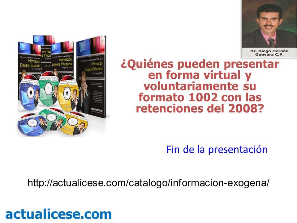 ¿Quiénes pueden presentar en forma virtual y voluntariamente su formato 1002 con las retenciones del 2008? actualicese.com Fin de la presentación http