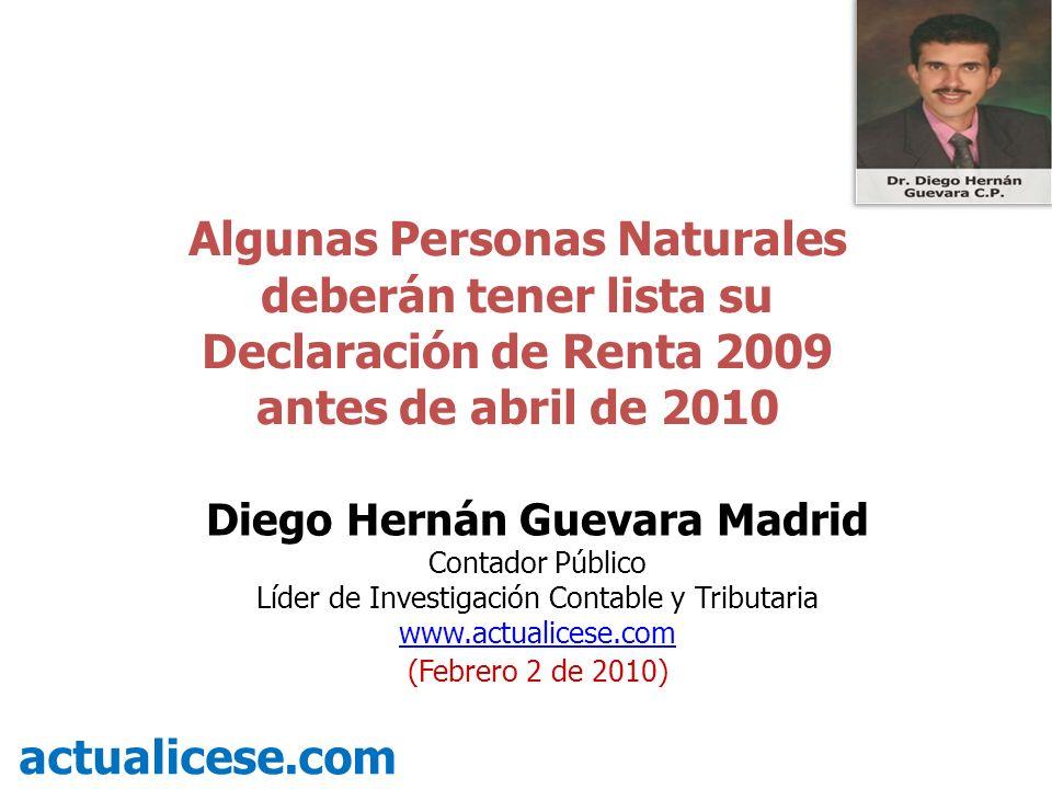 Algunas Personas Naturales deberán tener lista su Declaración de Renta 2009 antes de abril de 2010 actualicese.com Diego Hernán Guevara Madrid Contador Público Líder de Investigación Contable y Tributaria www.actualicese.com (Febrero 2 de 2010)