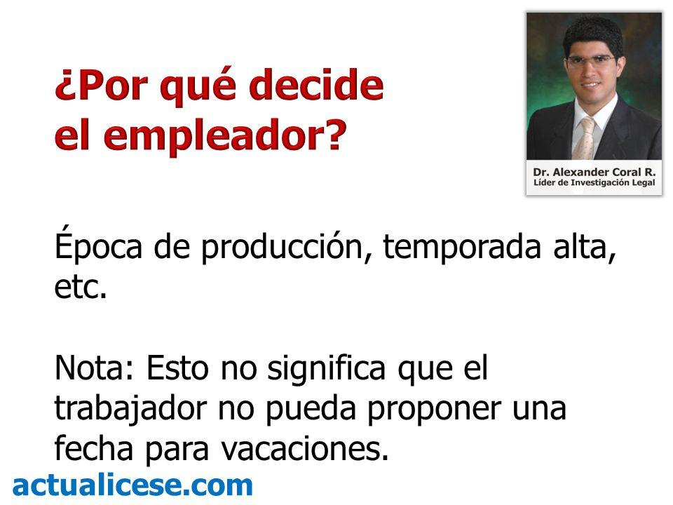 Época de producción, temporada alta, etc. Nota: Esto no significa que el trabajador no pueda proponer una fecha para vacaciones.