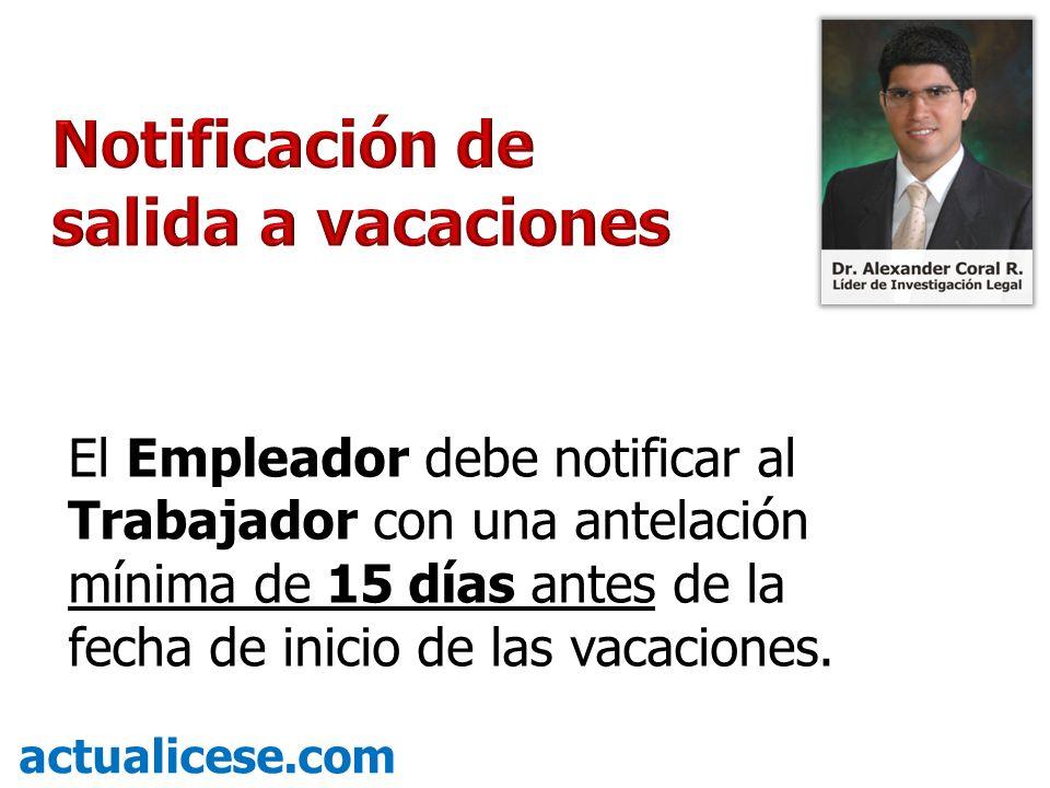 El Empleador debe notificar al Trabajador con una antelación mínima de 15 días antes de la fecha de inicio de las vacaciones. actualicese.com