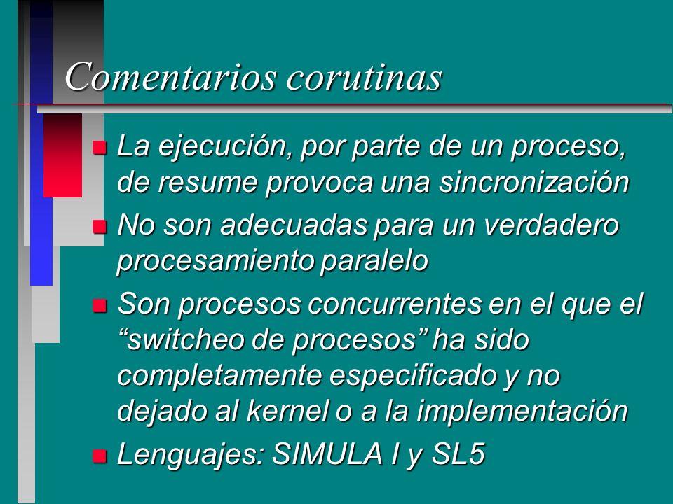 Comentarios corutinas n La ejecución, por parte de un proceso, de resume provoca una sincronización n No son adecuadas para un verdadero procesamiento
