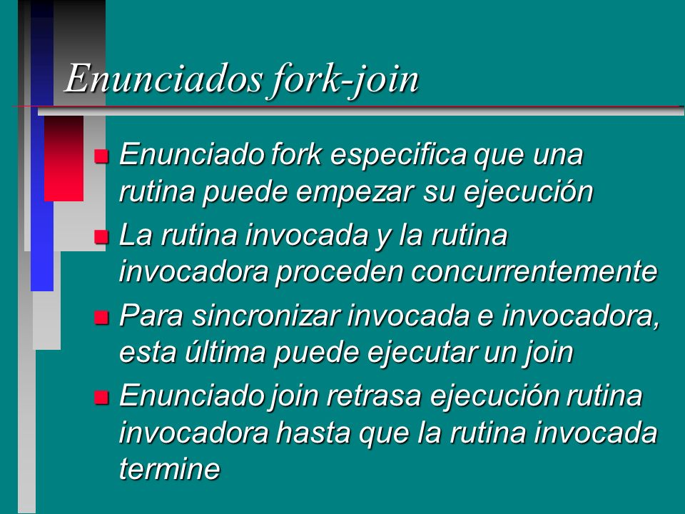 Enunciados fork-join n Enunciado fork especifica que una rutina puede empezar su ejecución n La rutina invocada y la rutina invocadora proceden concur
