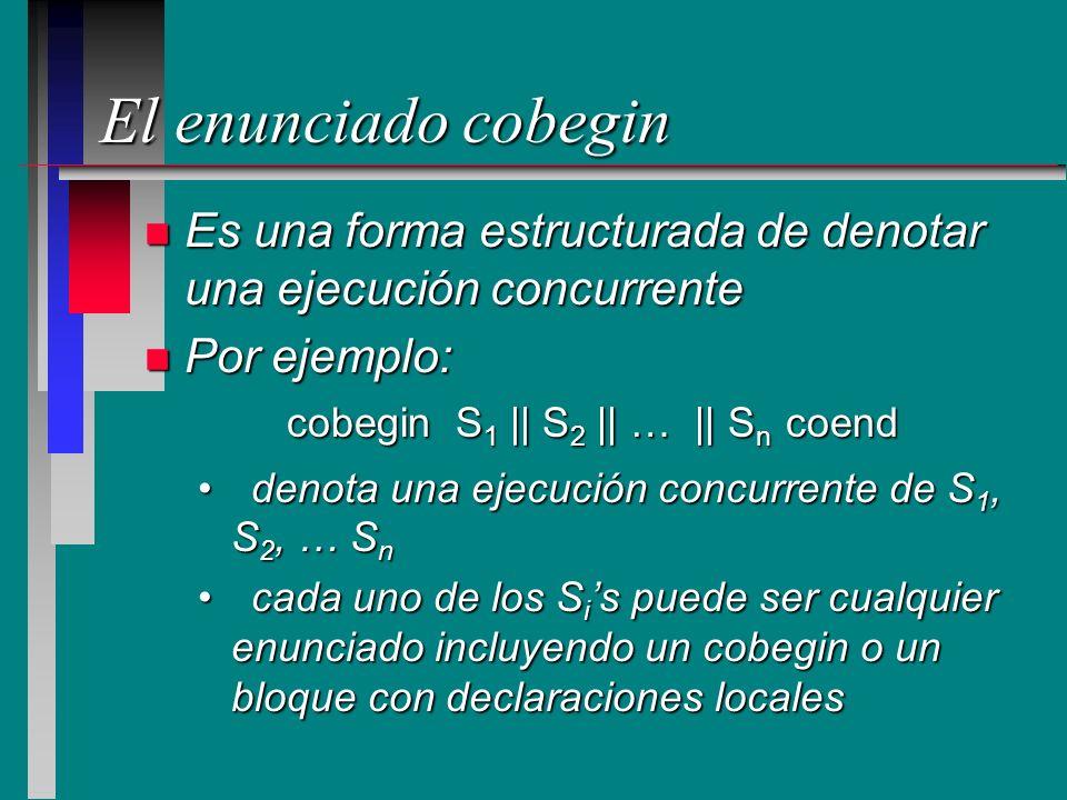 El enunciado cobegin n Es una forma estructurada de denotar una ejecución concurrente n Por ejemplo: denota una ejecución concurrente de S 1, S 2, … S