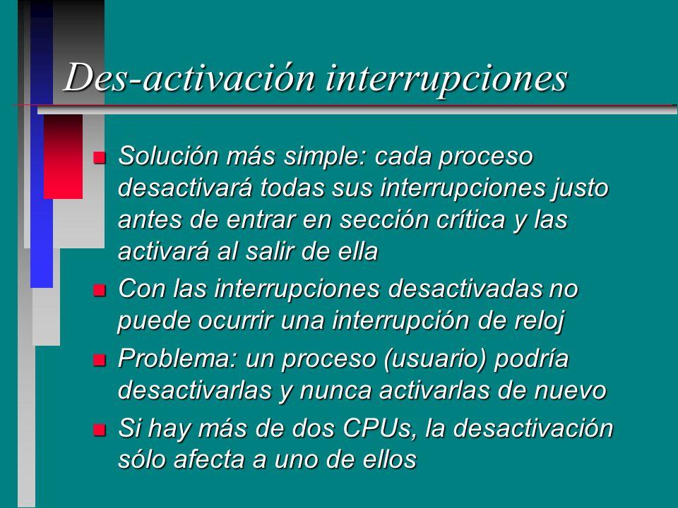 Des-activación interrupciones n Solución más simple: cada proceso desactivará todas sus interrupciones justo antes de entrar en sección crítica y las