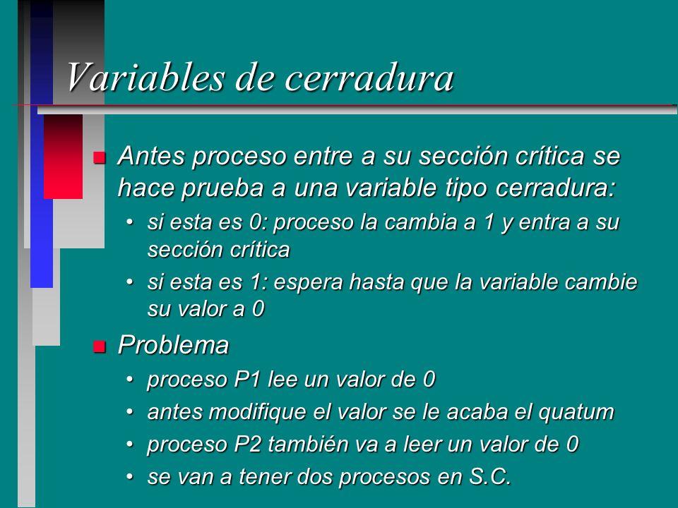 Variables de cerradura n Antes proceso entre a su sección crítica se hace prueba a una variable tipo cerradura: si esta es 0: proceso la cambia a 1 y