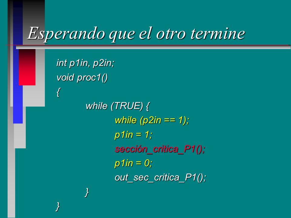 Esperando que el otro termine int p1in, p2in; void proc1() { while (TRUE) { while (p2in == 1); p1in = 1; sección_critica_P1(); p1in = 0; out_sec_criti