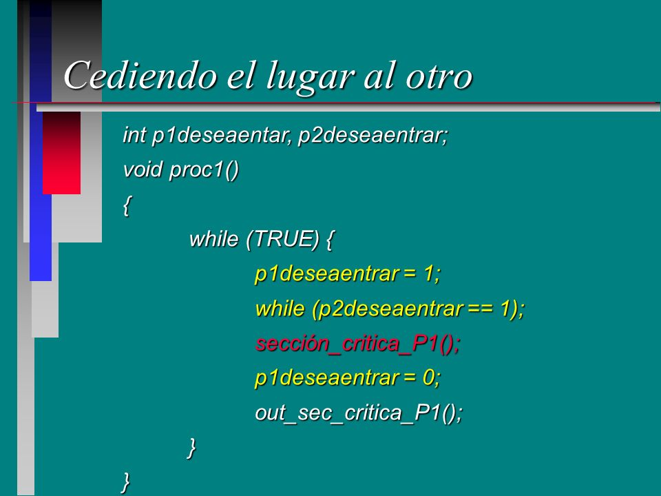 Cediendo el lugar al otro int p1deseaentar, p2deseaentrar; void proc1() { while (TRUE) { p1deseaentrar = 1; while (p2deseaentrar == 1); sección_critic