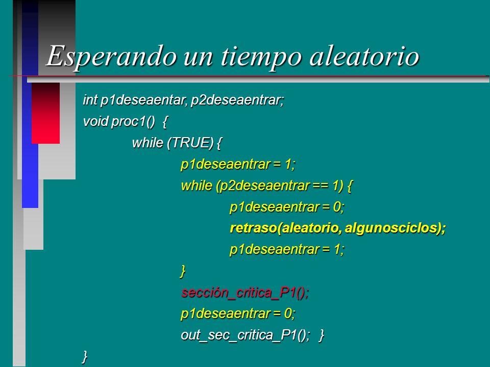 Esperando un tiempo aleatorio int p1deseaentar, p2deseaentrar; void proc1() { while (TRUE) { p1deseaentrar = 1; while (p2deseaentrar == 1) { p1deseaen