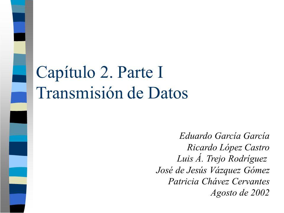 Capítulo 2. Parte I Transmisión de Datos Eduardo García García Ricardo López Castro Luis Á. Trejo Rodríguez José de Jesús Vázquez Gómez Patricia Cháve