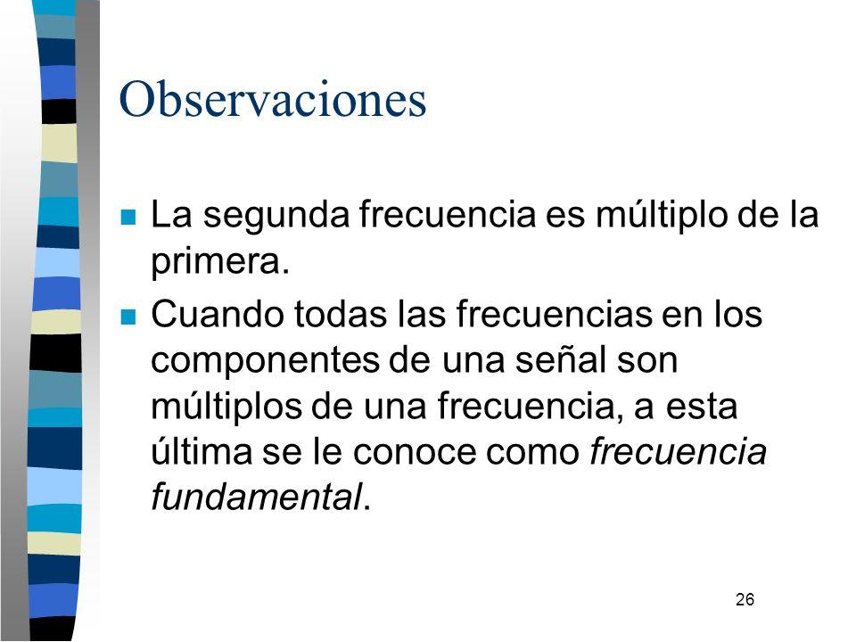 26 Observaciones n La segunda frecuencia es múltiplo de la primera. n Cuando todas las frecuencias en los componentes de una señal son múltiplos de un